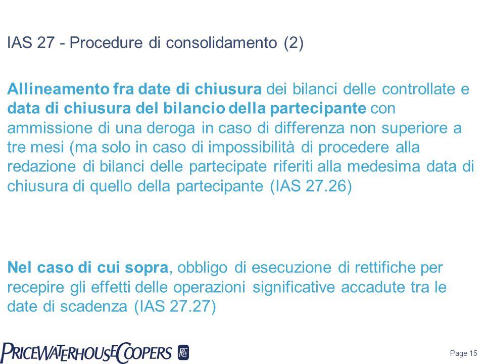 IAS 27 - Procedure di consolidamento (2) Allineamento fra date di chiusura dei bilanci delle controllate e data di chiusura del bilancio della partecipante con ammissione di una deroga in caso di differenza non superiore a tre mesi (ma solo in caso di impossibilità di procedere alla redazione di bilanci delle partecipate riferiti alla medesima data di chiusura di quello della partecipante (IAS 27.26) Nel caso di cui sopra, obbligo di esecuzione di rettifiche per recepire gli effetti delle operazioni significative accadute tra le date di scadenza (IAS 27.27) Utilizzo di politiche contabili omogenee a livello di gruppo e conseguente obbligo di rettifica in caso di redazione di bilanci delle controllate sottoposti con principi contabili diversi da quelli IFRS compliants (IAS 27.28) Page 15