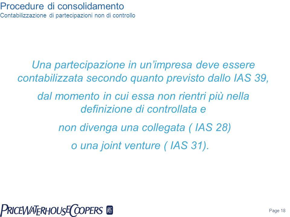 Procedure di consolidamento Contabilizzazione di partecipazioni non di controllo Una partecipazione in un'impresa deve essere contabilizzata secondo quanto previsto dallo IAS 39, dal momento in cui essa non rientri più nella definizione di controllata e non divenga una collegata ( IAS 28) o una joint venture ( IAS 31).