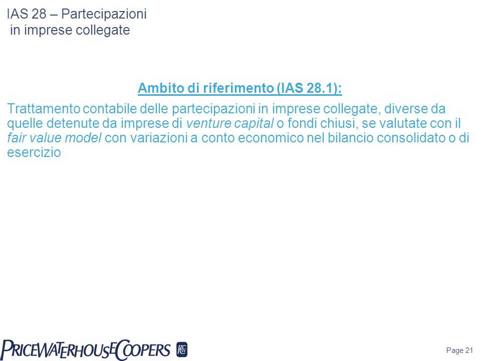 IAS 28 – Partecipazioni in imprese collegate Ambito di riferimento (IAS 28.1): Trattamento contabile delle partecipazioni in imprese collegate, diverse da quelle detenute da imprese di venture capital o fondi chiusi, se valutate con il fair value model con variazioni a conto economico nel bilancio consolidato o di esercizio Page 21