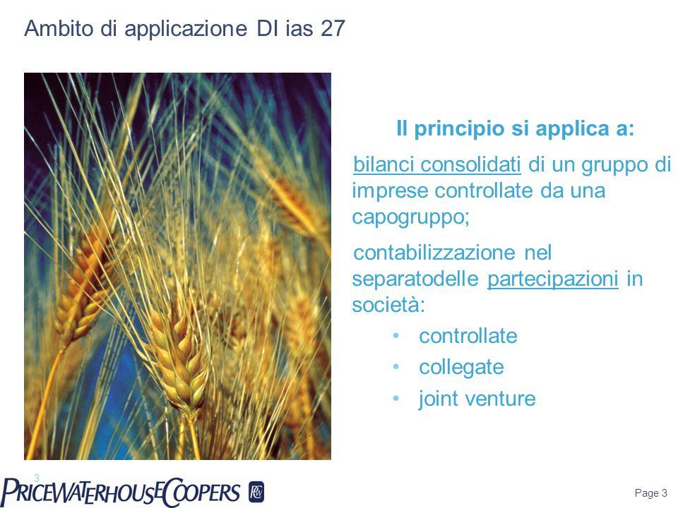 Ambito di applicazione DI ias 27 Il principio si applica a: bilanci consolidati di un gruppo di imprese controllate da una capogruppo; contabilizzazione nel separatodelle partecipazioni in società: controllate collegate joint venture Page 3 3