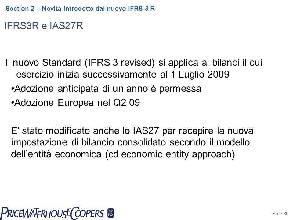 IFRS3R e IAS27R Slide 30 Section 2 – Novità introdotte dal nuovo IFRS 3 R Il nuovo Standard (IFRS 3 revised) si applica ai bilanci il cui esercizio inizia successivamente al 1 Luglio 2009 Adozione anticipata di un anno è permessa Adozione Europea nel Q2 09 E' stato modificato anche lo IAS27 per recepire la nuova impostazione di bilancio consolidato secondo il modello dell'entità economica (cd economic entity approach)