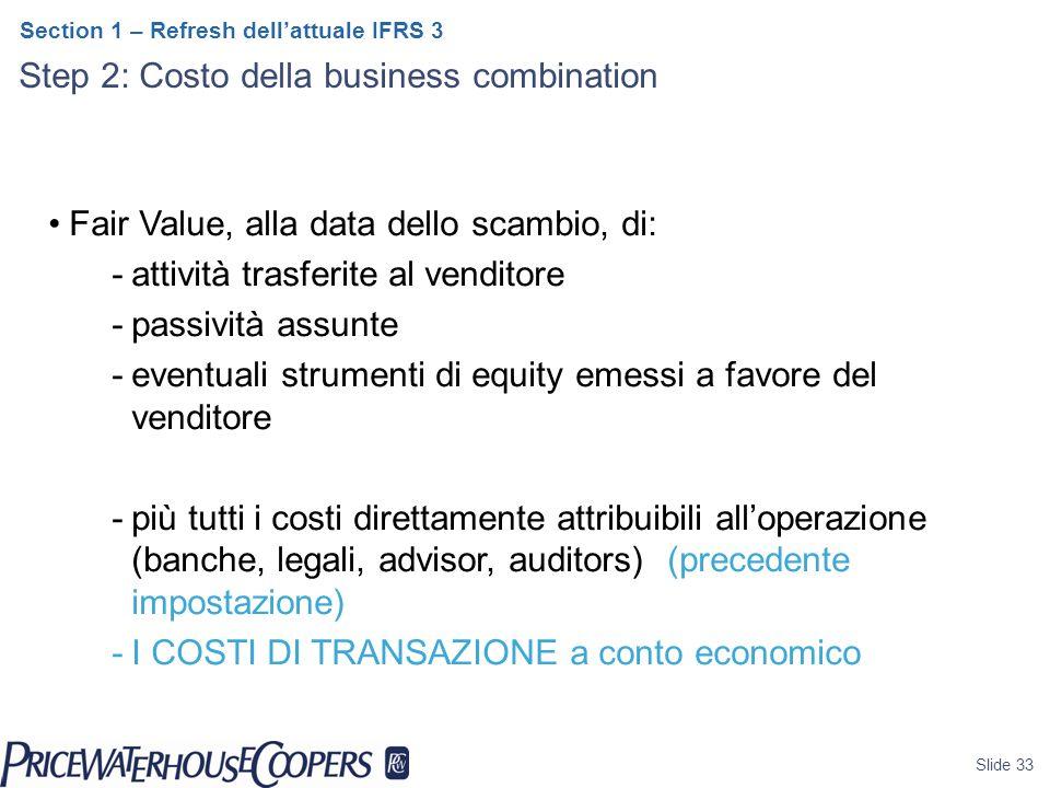 Slide 33 Section 1 – Refresh dell'attuale IFRS 3 Step 2: Costo della business combination Fair Value, alla data dello scambio, di: -attività trasferite al venditore -passività assunte -eventuali strumenti di equity emessi a favore del venditore -più tutti i costi direttamente attribuibili all'operazione (banche, legali, advisor, auditors) (precedente impostazione) -I COSTI DI TRANSAZIONE a conto economico