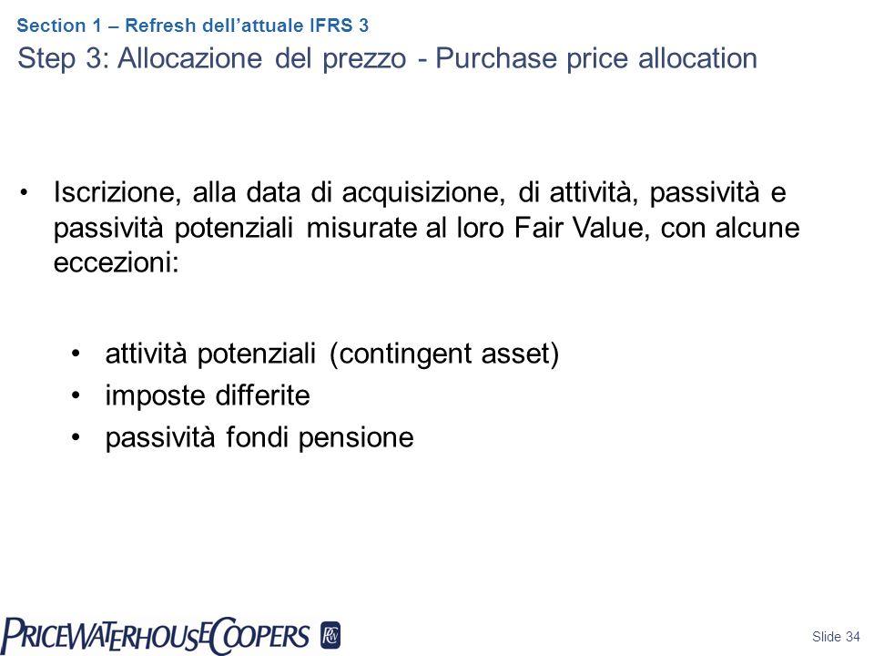 Slide 34 Section 1 – Refresh dell'attuale IFRS 3 Step 3: Allocazione del prezzo - Purchase price allocation Iscrizione, alla data di acquisizione, di attività, passività e passività potenziali misurate al loro Fair Value, con alcune eccezioni: attività potenziali (contingent asset) imposte differite passività fondi pensione