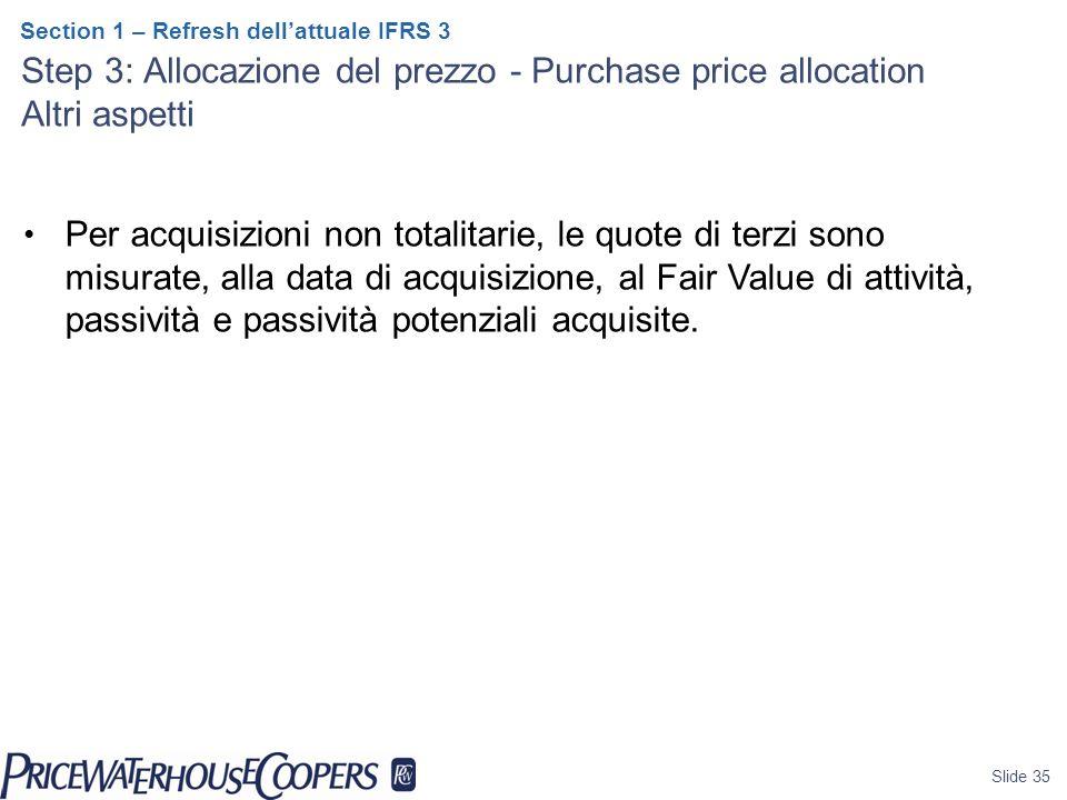Slide 35 Section 1 – Refresh dell'attuale IFRS 3 Step 3: Allocazione del prezzo - Purchase price allocation Altri aspetti Per acquisizioni non totalitarie, le quote di terzi sono misurate, alla data di acquisizione, al Fair Value di attività, passività e passività potenziali acquisite.
