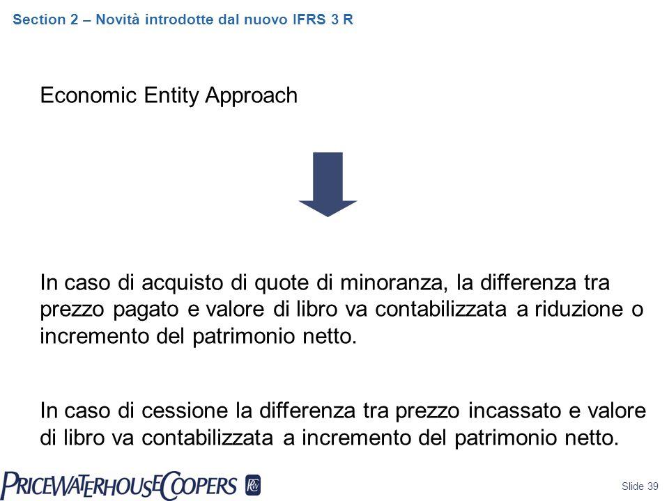 Slide 39 Section 2 – Novità introdotte dal nuovo IFRS 3 R Economic Entity Approach In caso di acquisto di quote di minoranza, la differenza tra prezzo pagato e valore di libro va contabilizzata a riduzione o incremento del patrimonio netto.