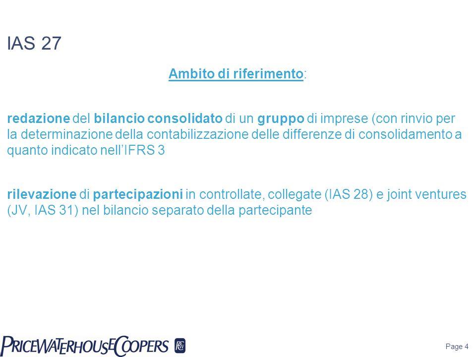 IAS 27 Ambito di riferimento: redazione del bilancio consolidato di un gruppo di imprese (con rinvio per la determinazione della contabilizzazione delle differenze di consolidamento a quanto indicato nell'IFRS 3 rilevazione di partecipazioni in controllate, collegate (IAS 28) e joint ventures (JV, IAS 31) nel bilancio separato della partecipante Page 4