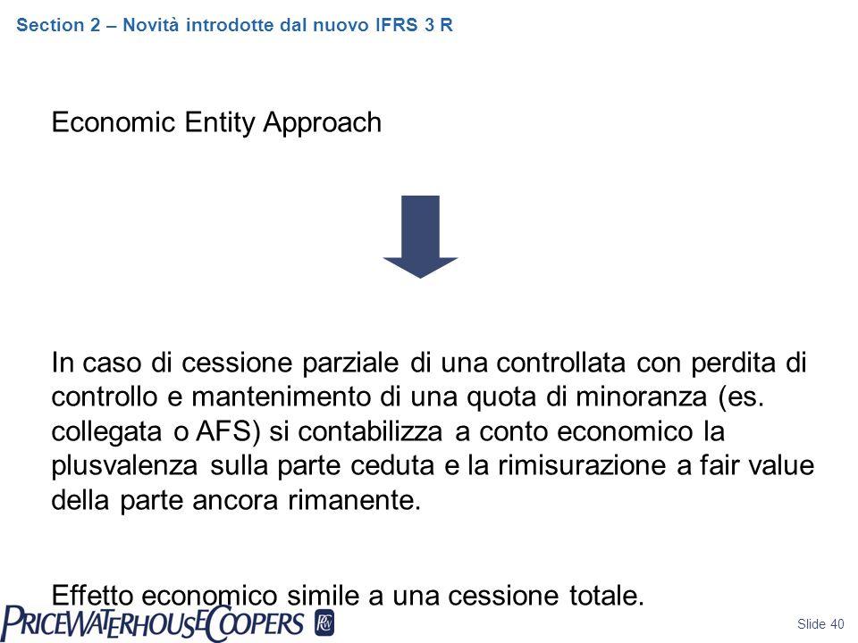 Slide 40 Section 2 – Novità introdotte dal nuovo IFRS 3 R Economic Entity Approach In caso di cessione parziale di una controllata con perdita di controllo e mantenimento di una quota di minoranza (es.