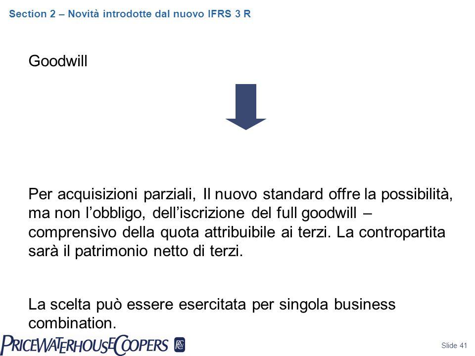 Slide 41 Section 2 – Novità introdotte dal nuovo IFRS 3 R Goodwill Per acquisizioni parziali, Il nuovo standard offre la possibilità, ma non l'obbligo, dell'iscrizione del full goodwill – comprensivo della quota attribuibile ai terzi.