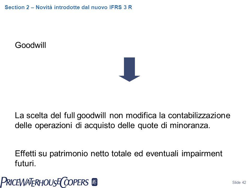 Slide 42 Section 2 – Novità introdotte dal nuovo IFRS 3 R Goodwill La scelta del full goodwill non modifica la contabilizzazione delle operazioni di acquisto delle quote di minoranza.