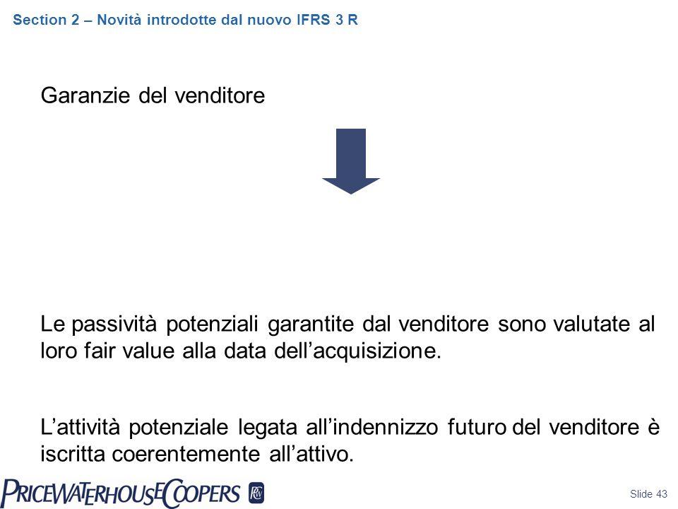 Slide 43 Section 2 – Novità introdotte dal nuovo IFRS 3 R Garanzie del venditore Le passività potenziali garantite dal venditore sono valutate al loro fair value alla data dell'acquisizione.