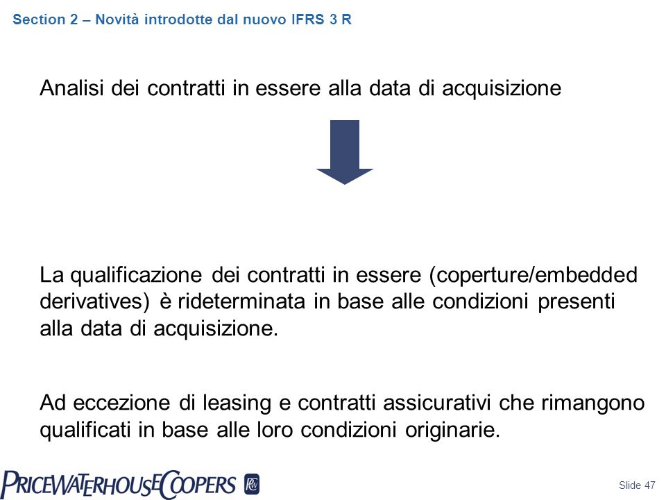 Slide 47 Section 2 – Novità introdotte dal nuovo IFRS 3 R Analisi dei contratti in essere alla data di acquisizione La qualificazione dei contratti in essere (coperture/embedded derivatives) è rideterminata in base alle condizioni presenti alla data di acquisizione.