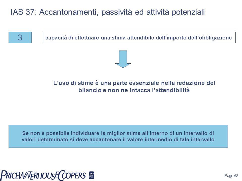 Page 68 IAS 37: Accantonamenti, passività ed attività potenziali 3 capacità di effettuare una stima attendibile dell'importo dell'obbligazione Se non è possibile individuare la miglior stima all'interno di un intervallo di valori determinato si deve accantonare il valore intermedio di tale intervallo L'uso di stime è una parte essenziale nella redazione del bilancio e non ne intacca l'attendibilità