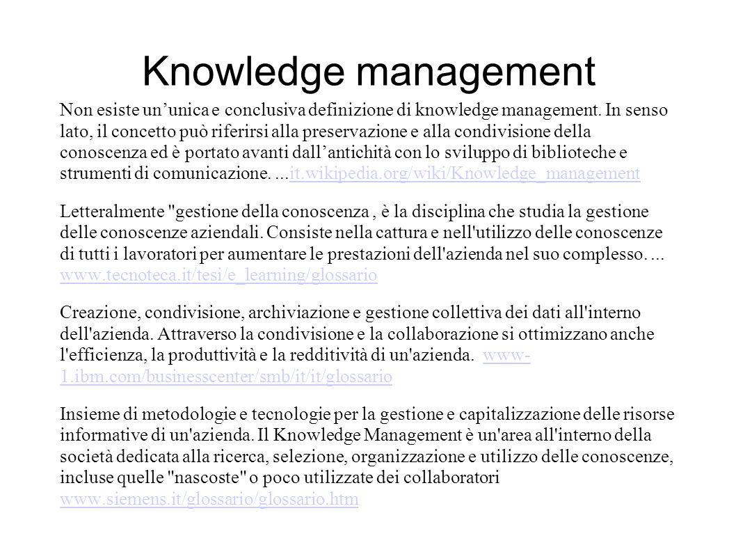 Knowledge management Non esiste un'unica e conclusiva definizione di knowledge management. In senso lato, il concetto può riferirsi alla preservazione