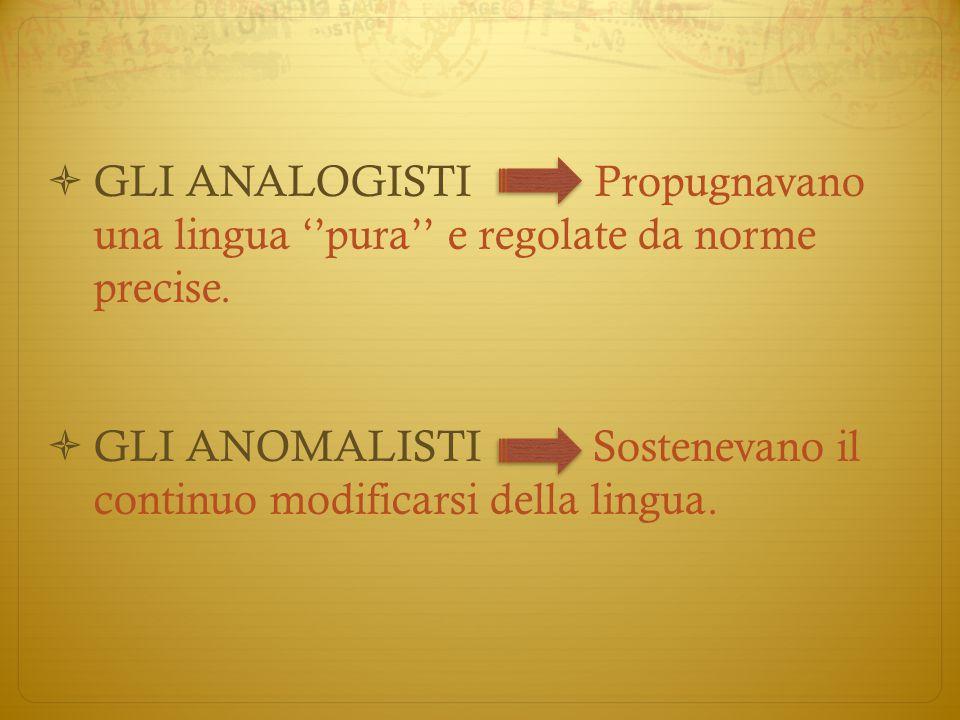  GLI ANALOGISTI Propugnavano una lingua ''pura'' e regolate da norme precise.  GLI ANOMALISTI Sostenevano il continuo modificarsi della lingua.