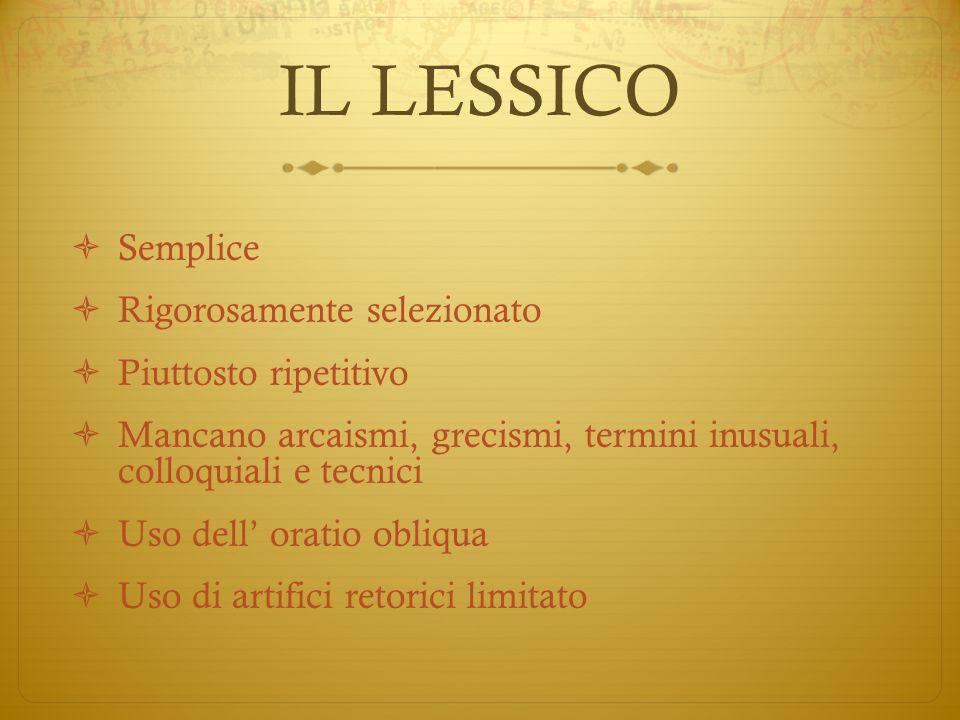 IL LESSICO  Semplice  Rigorosamente selezionato  Piuttosto ripetitivo  Mancano arcaismi, grecismi, termini inusuali, colloquiali e tecnici  Uso d