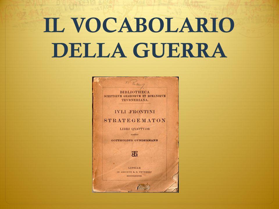 Le parole della guerra  Guerra = Bellum  Battaglia = Pugna/Preolium  Fortificazione = Munitio  Accampamento militare = Castra  Assedio = Obsidio  Giavellotto = Pilum  Spada (corta) = Gladius