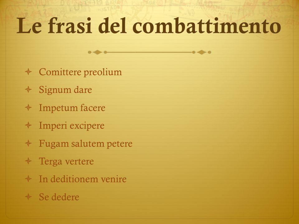Le frasi del combattimento  Comittere preolium  Signum dare  Impetum facere  Imperi excipere  Fugam salutem petere  Terga vertere  In deditione