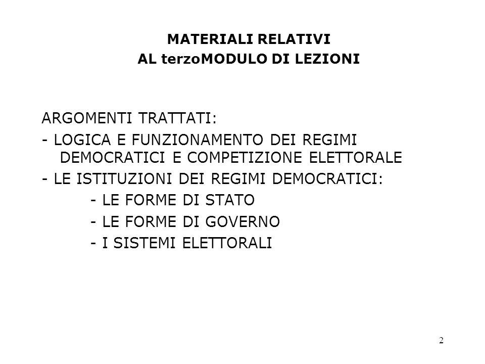 2 MATERIALI RELATIVI AL terzoMODULO DI LEZIONI ARGOMENTI TRATTATI: - LOGICA E FUNZIONAMENTO DEI REGIMI DEMOCRATICI E COMPETIZIONE ELETTORALE - LE ISTITUZIONI DEI REGIMI DEMOCRATICI: - LE FORME DI STATO - LE FORME DI GOVERNO - I SISTEMI ELETTORALI