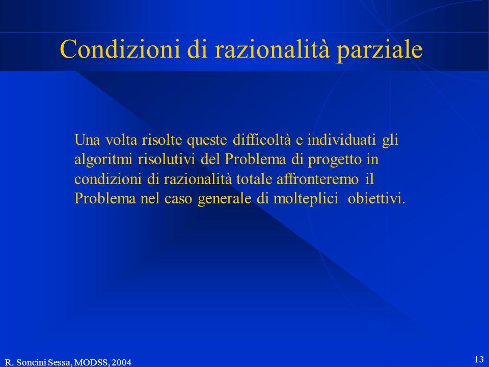 R. Soncini Sessa, MODSS, 2004 13 Condizioni di razionalità parziale Una volta risolte queste difficoltà e individuati gli algoritmi risolutivi del Pro