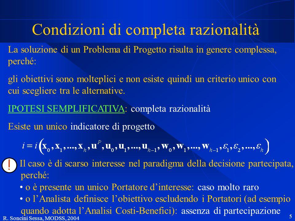 R. Soncini Sessa, MODSS, 2004 5 Condizioni di completa razionalità La soluzione di un Problema di Progetto risulta in genere complessa, perché: gli ob