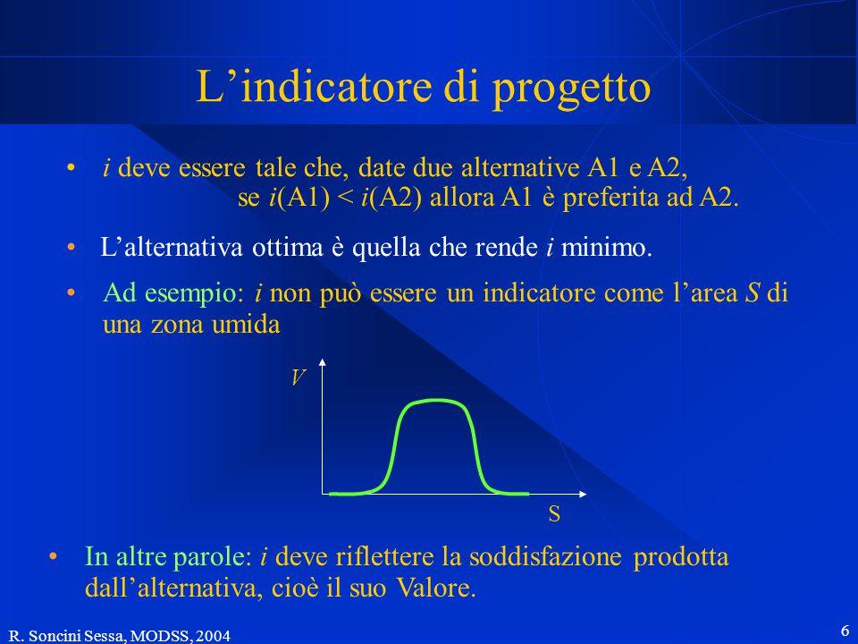 R. Soncini Sessa, MODSS, 2004 6 L'indicatore di progetto i deve essere tale che, date due alternative A1 e A2, se i(A1) < i(A2) allora A1 è preferita