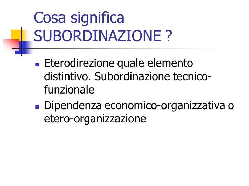 Cosa significa SUBORDINAZIONE ? Eterodirezione quale elemento distintivo. Subordinazione tecnico- funzionale Dipendenza economico-organizzativa o eter