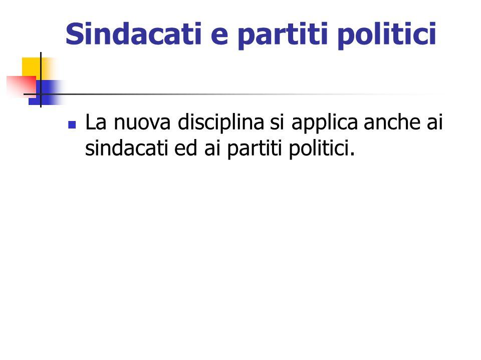 Sindacati e partiti politici La nuova disciplina si applica anche ai sindacati ed ai partiti politici.