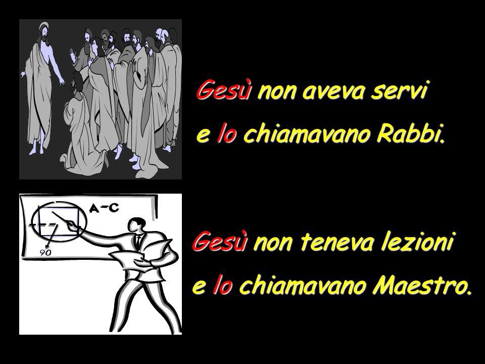 Gesù non aveva servi e lo chiamavano Rabbi. Gesù non teneva lezioni e lo chiamavano Maestro.