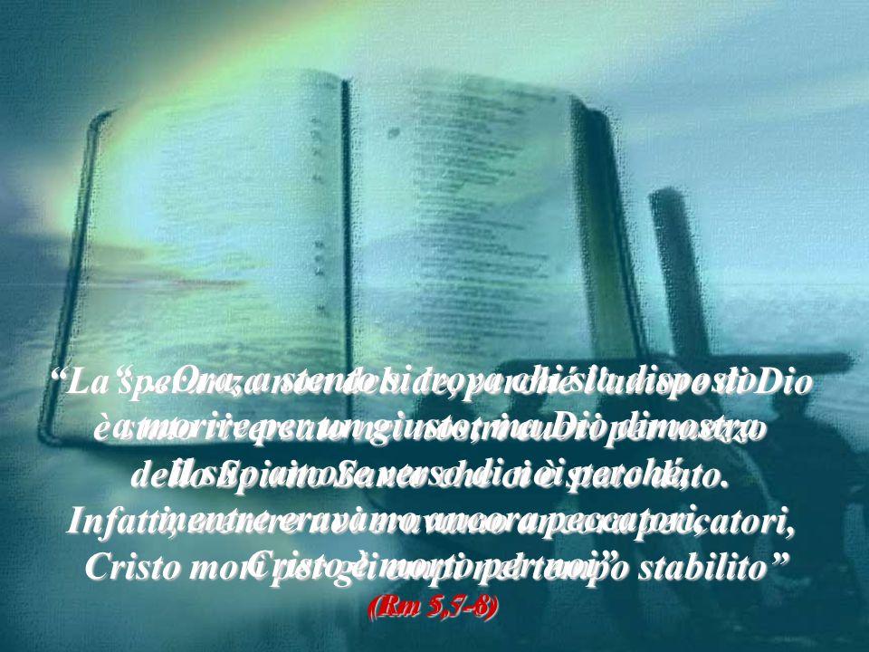 La speranza non delude, perché l amore di Dio è stato riversato nei nostri cuori per mezzo dello Spirito Santo che ci è stato dato.