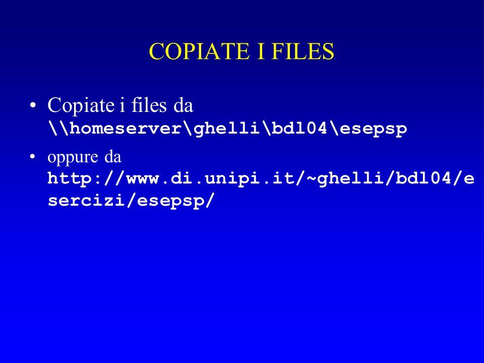 COPIATE I FILES Copiate i files da \\homeserver\ghelli\bdl04\esepsp oppure da http://www.di.unipi.it/~ghelli/bdl04/e sercizi/esepsp/