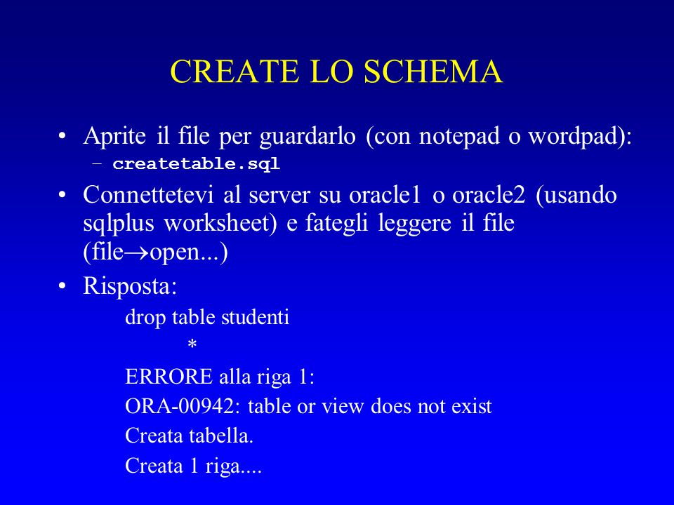 CREATE LO SCHEMA Aprite il file per guardarlo (con notepad o wordpad): –createtable.sql Connettetevi al server su oracle1 o oracle2 (usando sqlplus wo