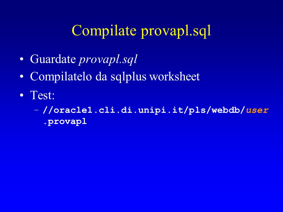 Compilate provapl.sql Guardate provapl.sql Compilatelo da sqlplus worksheet Test: –//oracle1.cli.di.unipi.it/pls/webdb/user.provapl