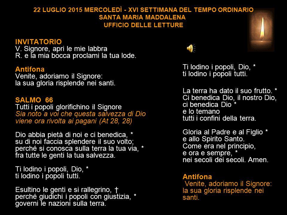 22 LUGLIO 2015 MERCOLEDÌ - XVI SETTIMANA DEL TEMPO ORDINARIO SANTA MARIA MADDALENA UFFICIO DELLE LETTURE INVITATORIO V.