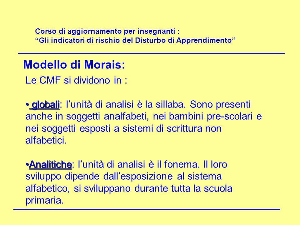 """Corso di aggiornamento per insegnanti : """"Gli indicatori di rischio del Disturbo di Apprendimento"""" Modello di Morais: Le CMF si dividono in : globali g"""