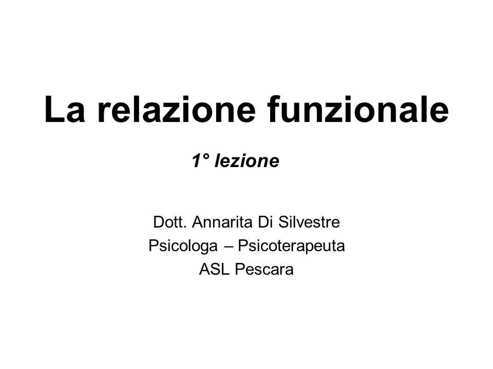 Dott. Annarita Di Silvestre Psicologa – Psicoterapeuta ASL Pescara La relazione funzionale 1° lezione
