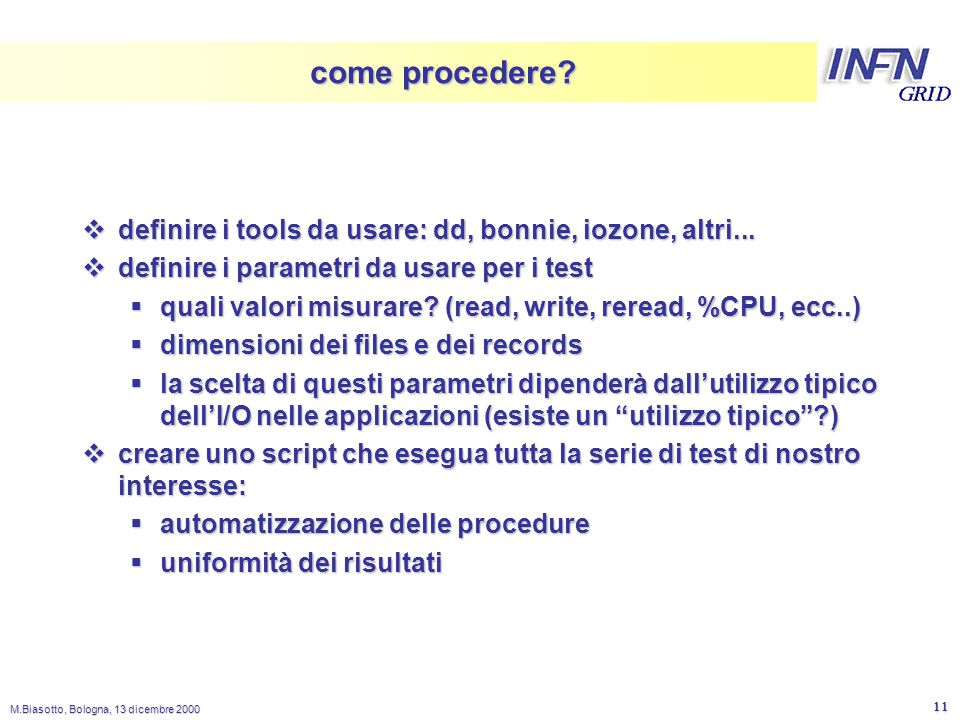 LNL M.Biasotto, Bologna, 13 dicembre 2000 11 come procedere?  definire i tools da usare: dd, bonnie, iozone, altri...  definire i parametri da usare