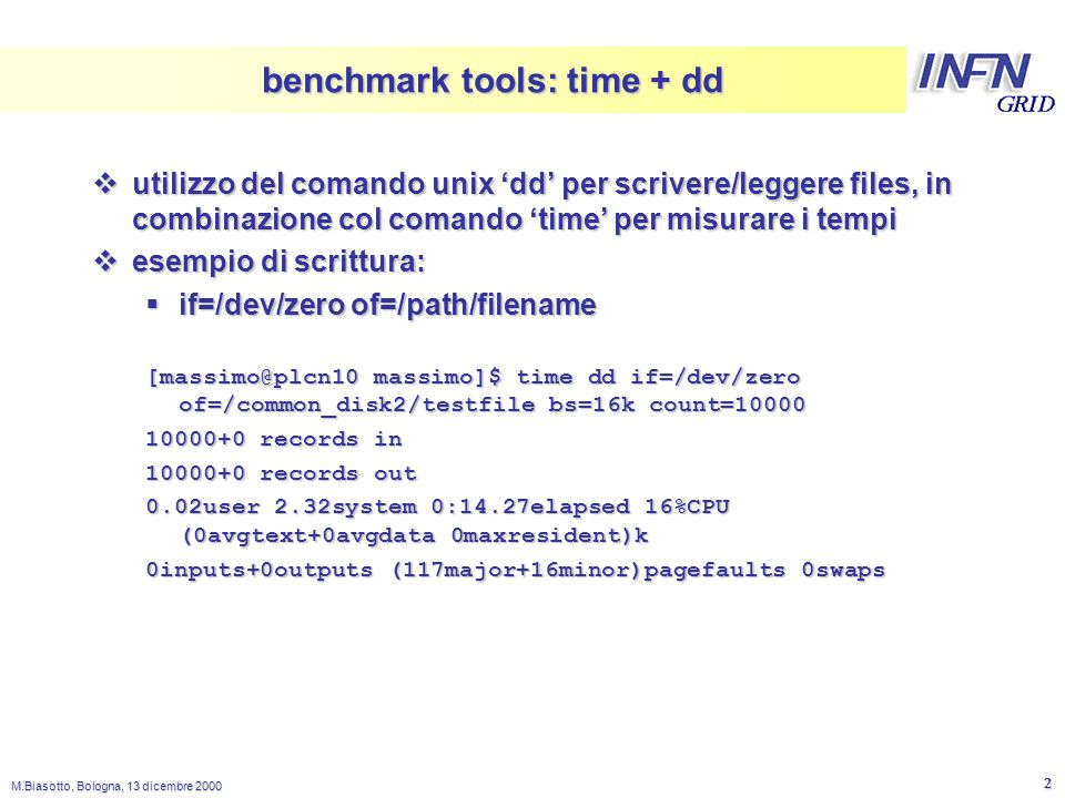 LNL M.Biasotto, Bologna, 13 dicembre 2000 3 benchmark tools: time + dd  esempio di lettura:  if=/path/filename of=/dev/null [massimo@plcn10 massimo]$ time dd if=/common_disk2/testfile of=/dev/null bs=16k 10000+0 records in 10000+0 records out 0.00user 0.67system 0:00.66elapsed 100%CPU (0avgtext+0avgdata 0maxresident)k 0inputs+0outputs (111major+19minor)pagefaults 0swaps