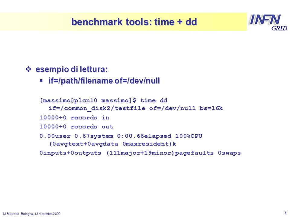 LNL M.Biasotto, Bologna, 13 dicembre 2000 3 benchmark tools: time + dd  esempio di lettura:  if=/path/filename of=/dev/null [massimo@plcn10 massimo]$ time dd if=/common_disk2/testfile of=/dev/null bs=16k 10000+0 records in 10000+0 records out 0.00user 0.67system 0:00.66elapsed 100%CPU (0avgtext+0avgdata 0maxresident)k 0inputs+0outputs (111major+19minor)pagefaults 0swaps
