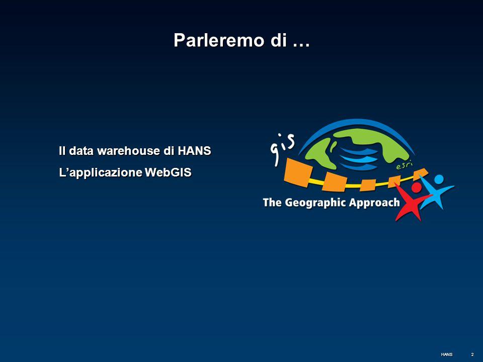 3 Il data warehouse di HANS In ambiente GIS queste definizioni sono riferite sia alla componente geografica del dato sia a quella alfanumerica Un Data warehouse (DW), traducibile con magazzino di dati, è l'archivio informatico contenente i dati HANS.