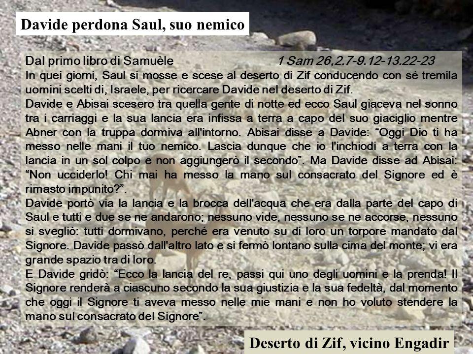Dal primo libro di Samuèle 1 Sam 26,2.7-9.12-13.22-23 In quei giorni, Saul si mosse e scese al deserto di Zif conducendo con sé tremila uomini scelti di, Israele, per ricercare Davide nel deserto di Zif.