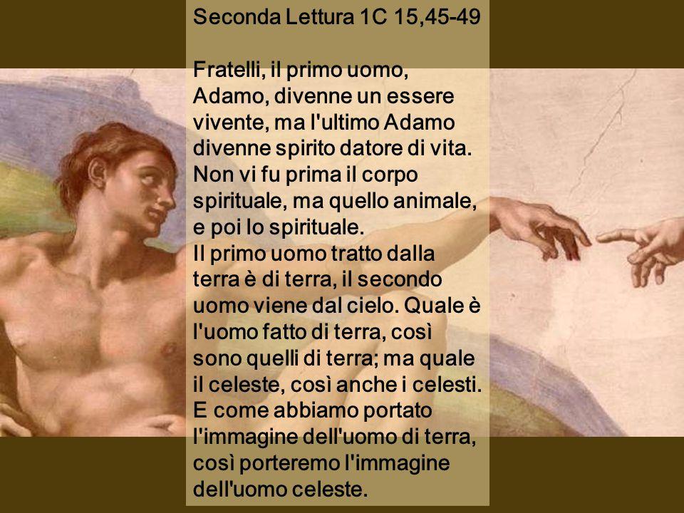 Seconda Lettura 1C 15,45-49 Fratelli, il primo uomo, Adamo, divenne un essere vivente, ma l ultimo Adamo divenne spirito datore di vita.