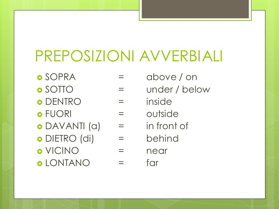 PREPOSIZIONI AVVERBIALI  SOPRA= above / on  SOTTO= under / below  DENTRO= inside  FUORI=outside  DAVANTI (a)=in front of  DIETRO (di)= behind 
