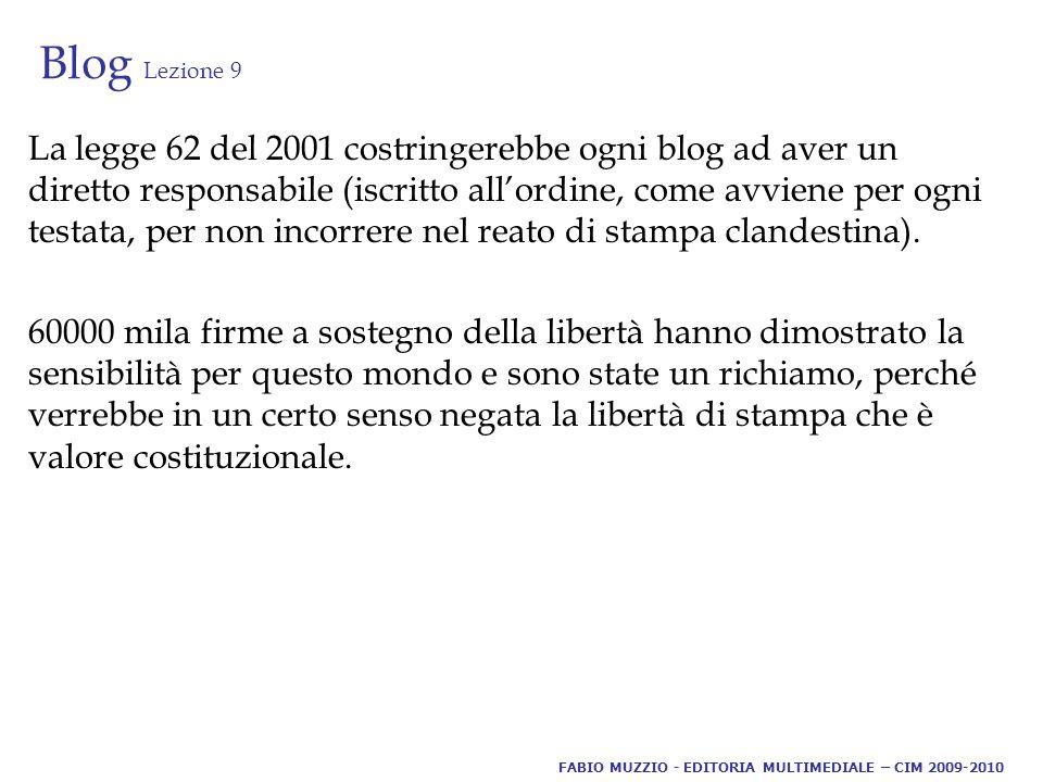 Blog Lezione 9 La legge 62 del 2001 costringerebbe ogni blog ad aver un diretto responsabile (iscritto all'ordine, come avviene per ogni testata, per non incorrere nel reato di stampa clandestina).