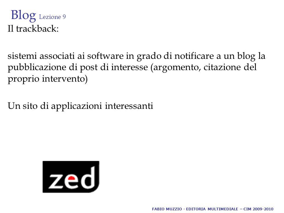 Blog Lezione 9 Il trackback: sistemi associati ai software in grado di notificare a un blog la pubblicazione di post di interesse (argomento, citazione del proprio intervento) Un sito di applicazioni interessanti FABIO MUZZIO - EDITORIA MULTIMEDIALE – CIM 2009-2010