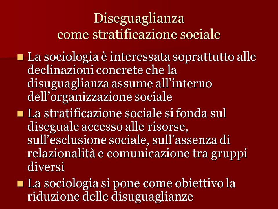 Diseguaglianza come stratificazione sociale La sociologia è interessata soprattutto alle declinazioni concrete che la disuguaglianza assume all'intern