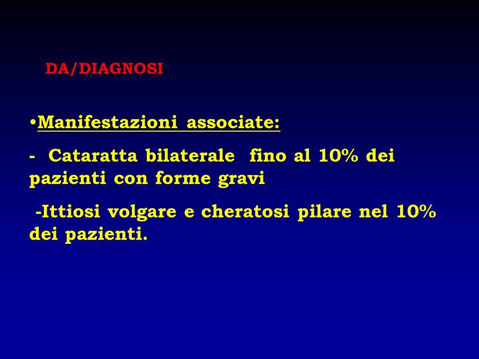 Manifestazioni associate: - Cataratta bilaterale fino al 10% dei pazienti con forme gravi -Ittiosi volgare e cheratosi pilare nel 10% dei pazienti. DA