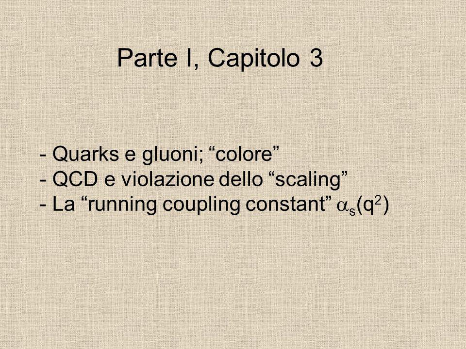 """- Quarks e gluoni; """"colore"""" - QCD e violazione dello """"scaling"""" - La """"running coupling constant""""  s (q 2 ) Parte I, Capitolo 3"""