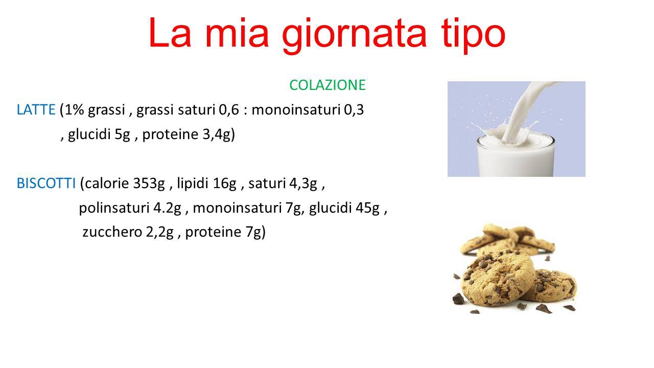 La mia giornata tipo COLAZIONE LATTE (1% grassi, grassi saturi 0,6 : monoinsaturi 0,3, glucidi 5g, proteine 3,4g) BISCOTTI (calorie 353g, lipidi 16g,