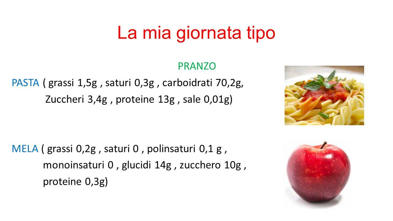 La mia giornata tipo PRANZO PASTA ( grassi 1,5g, saturi 0,3g, carboidrati 70,2g, Zuccheri 3,4g, proteine 13g, sale 0,01g) MELA ( grassi 0,2g, saturi 0