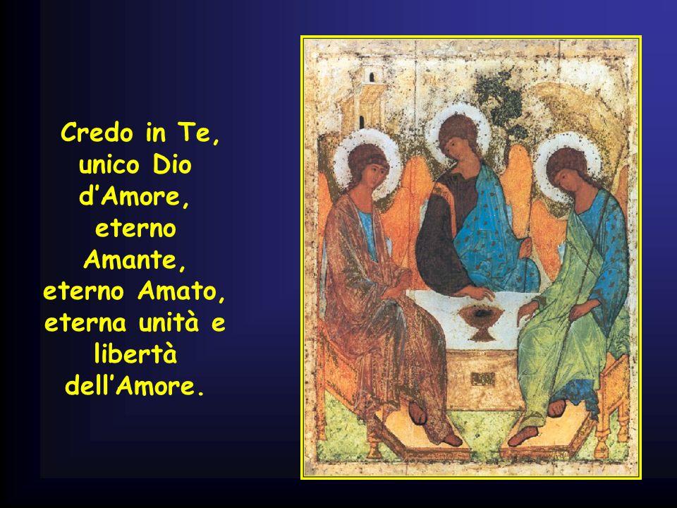. Credo in Te, unico Dio d'Amore, eterno Amante, eterno Amato, eterna unità e libertà dell'Amore.